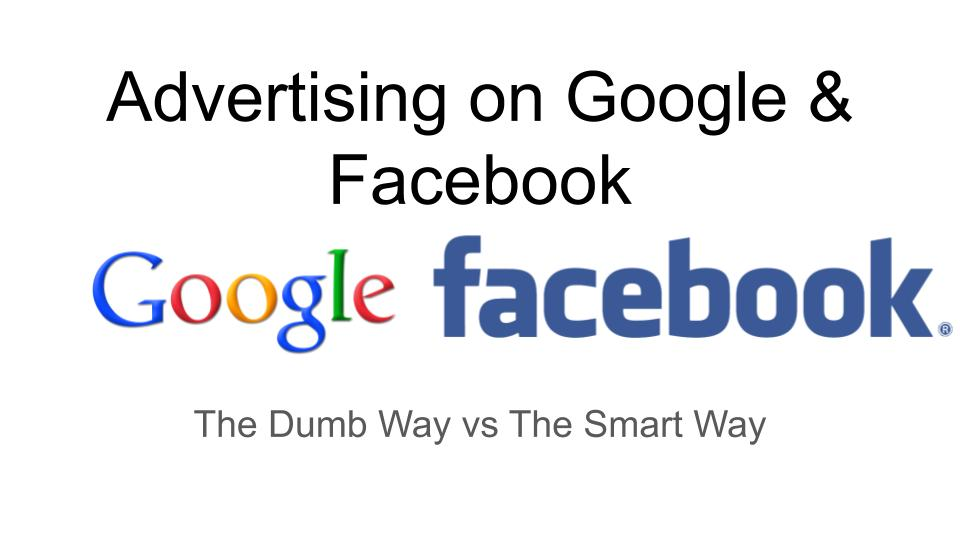 [Video] Advertising on Google & Facebook – The Dumb Way, and the Smart Way